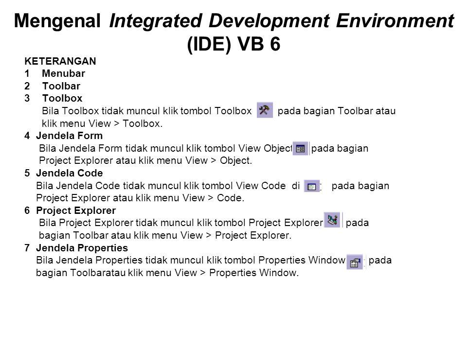 Mengenal Integrated Development Environment (IDE) VB 6 KETERANGAN 1 Menubar 2 Toolbar 3 Toolbox Bila Toolbox tidak muncul klik tombol Toolbox pada bagian Toolbar atau klik menu View > Toolbox.