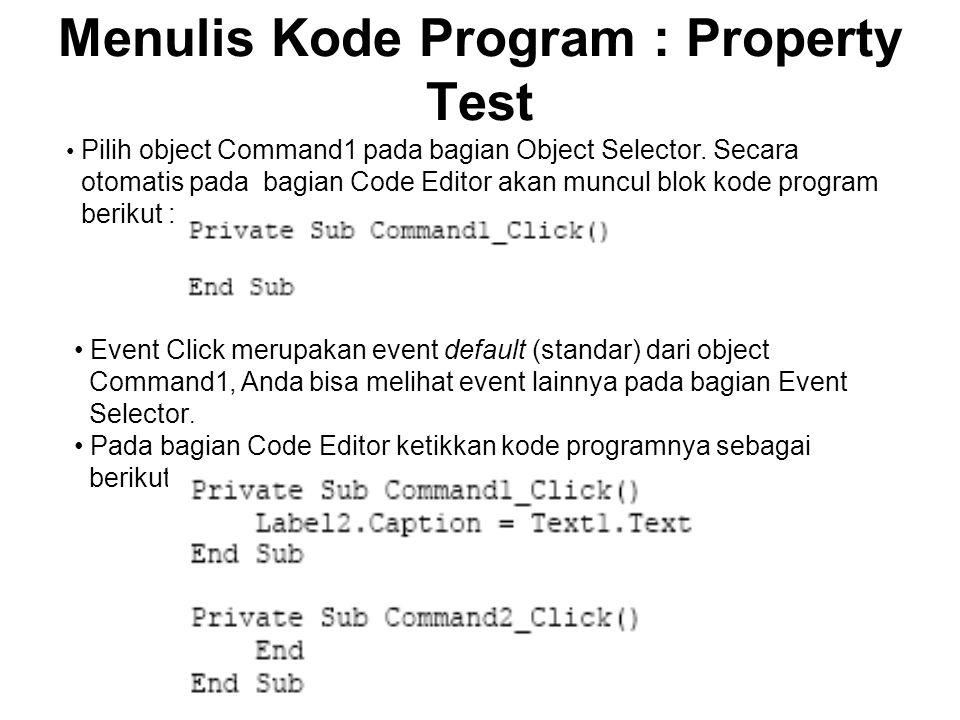 Menulis Kode Program : Property Test Pilih object Command1 pada bagian Object Selector. Secara otomatis pada bagian Code Editor akan muncul blok kode