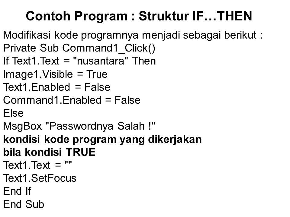 Contoh Program : Struktur IF…THEN Modifikasi kode programnya menjadi sebagai berikut : Private Sub Command1_Click() If Text1.Text = nusantara Then Image1.Visible = True Text1.Enabled = False Command1.Enabled = False Else MsgBox Passwordnya Salah ! kondisi kode program yang dikerjakan bila kondisi TRUE Text1.Text = Text1.SetFocus End If End Sub