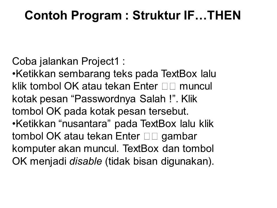 Contoh Program : Struktur IF…THEN Coba jalankan Project1 : Ketikkan sembarang teks pada TextBox lalu klik tombol OK atau tekan Enter muncul kotak pesan Passwordnya Salah ! .