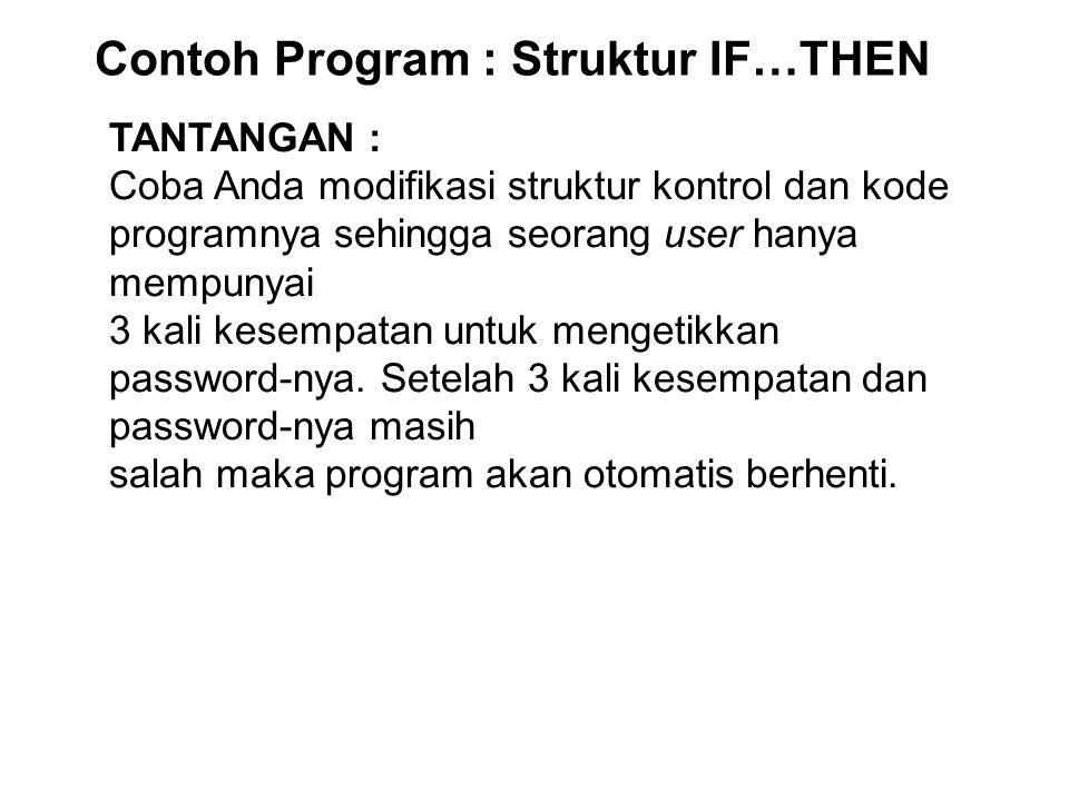 Contoh Program : Struktur IF…THEN TANTANGAN : Coba Anda modifikasi struktur kontrol dan kode programnya sehingga seorang user hanya mempunyai 3 kali kesempatan untuk mengetikkan password-nya.