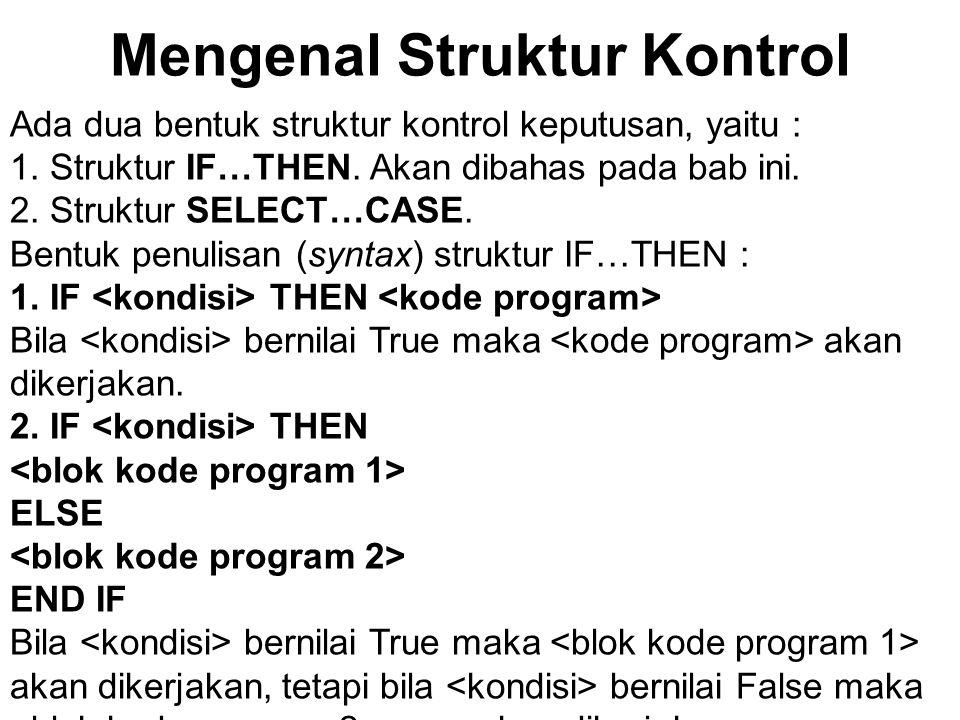 Mengenal Struktur Kontrol Ada dua bentuk struktur kontrol keputusan, yaitu : 1. Struktur IF…THEN. Akan dibahas pada bab ini. 2. Struktur SELECT…CASE.