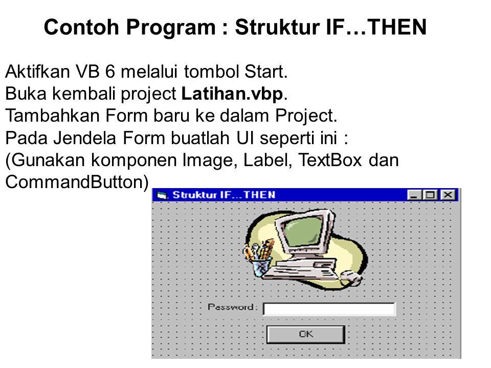 Contoh Program : Struktur IF…THEN Aktifkan VB 6 melalui tombol Start. Buka kembali project Latihan.vbp. Tambahkan Form baru ke dalam Project. Pada Jen