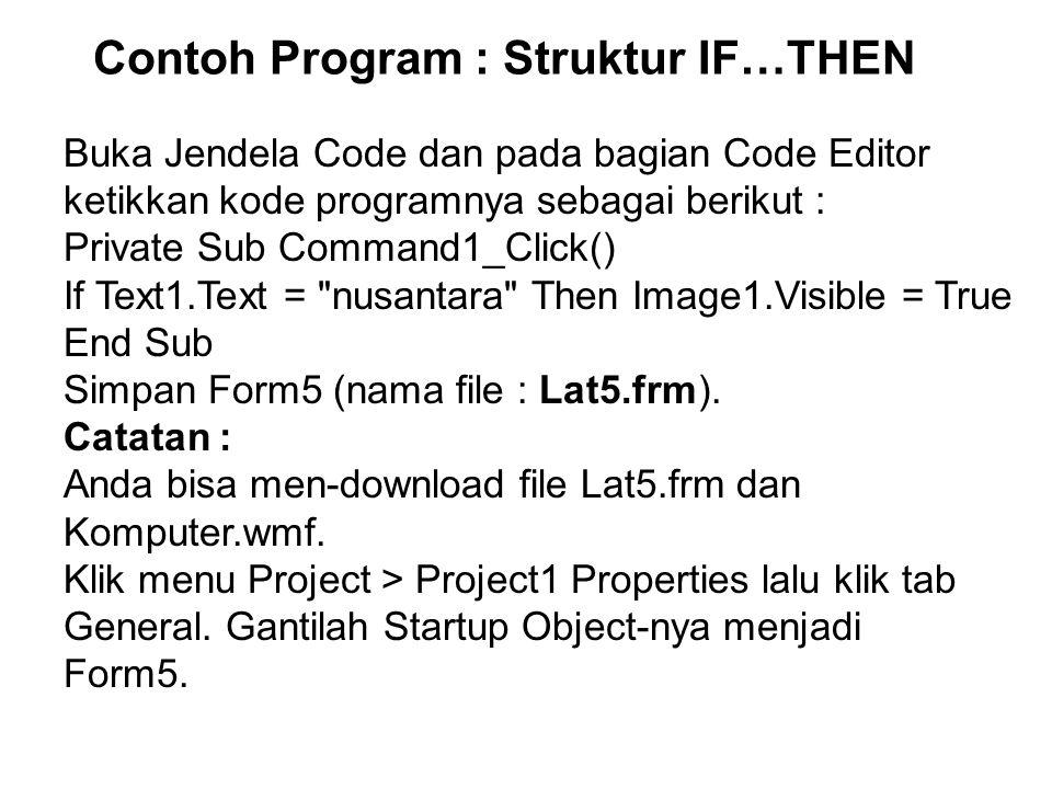 Contoh Program : Struktur IF…THEN Buka Jendela Code dan pada bagian Code Editor ketikkan kode programnya sebagai berikut : Private Sub Command1_Click() If Text1.Text = nusantara Then Image1.Visible = True End Sub Simpan Form5 (nama file : Lat5.frm).
