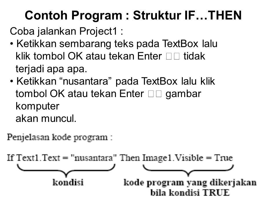 Contoh Program : Struktur IF…THEN Coba jalankan Project1 : Ketikkan sembarang teks pada TextBox lalu klik tombol OK atau tekan Enter tidak terjadi apa apa.