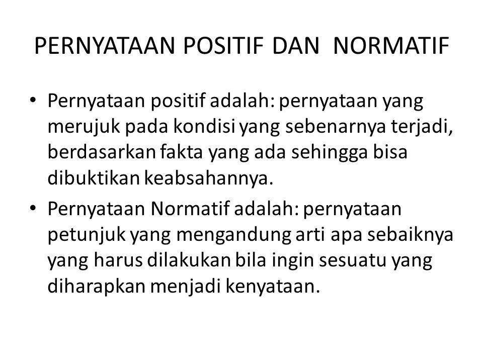 PERNYATAAN POSITIF DAN NORMATIF Pernyataan positif adalah: pernyataan yang merujuk pada kondisi yang sebenarnya terjadi, berdasarkan fakta yang ada se