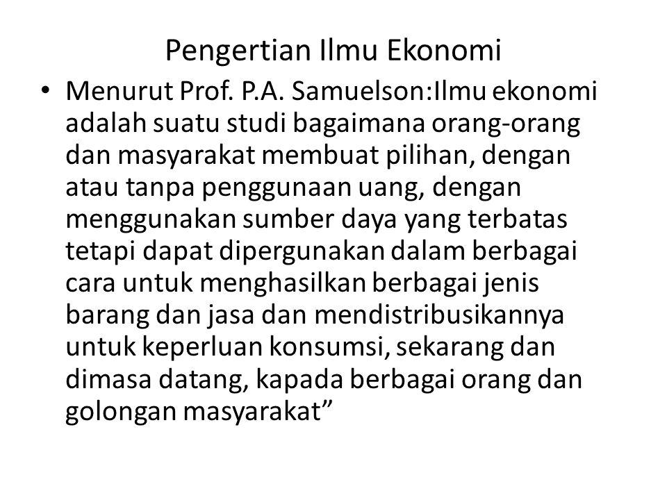 Pengertian Ilmu Ekonomi Menurut Prof. P.A. Samuelson:Ilmu ekonomi adalah suatu studi bagaimana orang-orang dan masyarakat membuat pilihan, dengan atau