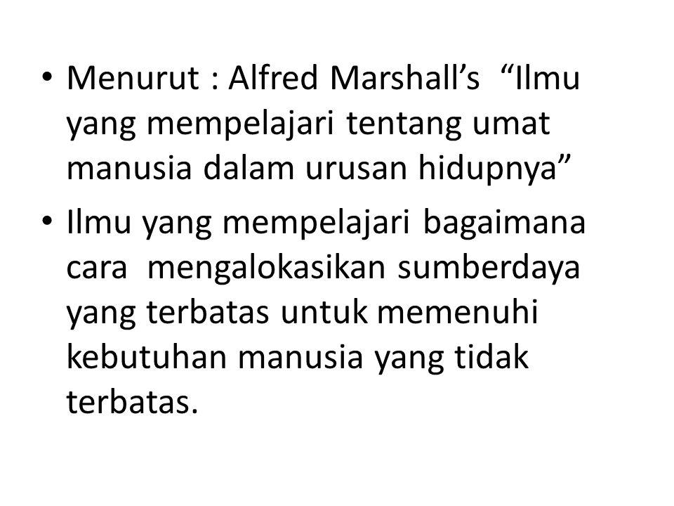 "Menurut : Alfred Marshall's ""Ilmu yang mempelajari tentang umat manusia dalam urusan hidupnya"" Ilmu yang mempelajari bagaimana cara mengalokasikan sum"