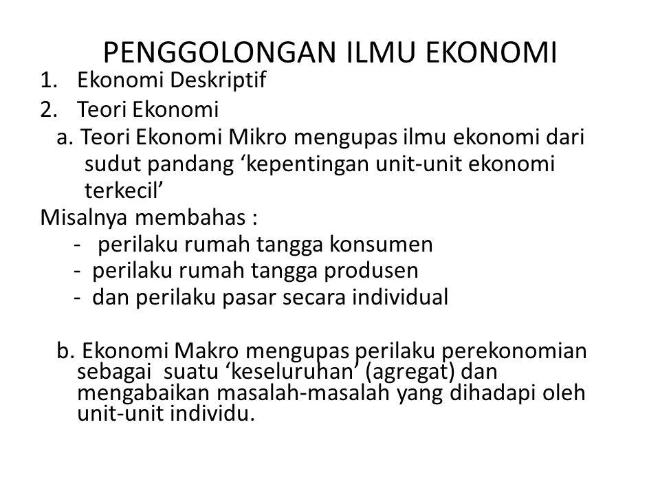 PENGGOLONGAN ILMU EKONOMI 1.Ekonomi Deskriptif 2.Teori Ekonomi a. Teori Ekonomi Mikro mengupas ilmu ekonomi dari sudut pandang 'kepentingan unit-unit