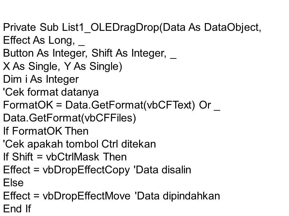 Tambahkan data yg tersimpan ke dalam List1 If Data.GetFormat(vbCFText) Then List1.AddItem Data.GetData(vbCFText) Data text End If If Data.GetFormat(vbCFFiles) Then List1.Clear For i = 1 To Data.Files.Count List1.AddItem Data.Files(i) Data file(s) Next i End If Else Effect = vbDropEffectNone Data diabaikan End If End Sub Private Sub Text1_OLECompleteDrag(Effect As Long) If Effect = vbDropEffectMove Then Text1.Text = Kosongkan Text1 jika data dipindahkan End If End Sub