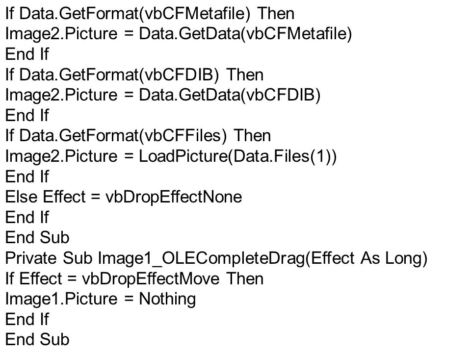 If Data.GetFormat(vbCFMetafile) Then Image2.Picture = Data.GetData(vbCFMetafile) End If If Data.GetFormat(vbCFDIB) Then Image2.Picture = Data.GetData(vbCFDIB) End If If Data.GetFormat(vbCFFiles) Then Image2.Picture = LoadPicture(Data.Files(1)) End If Else Effect = vbDropEffectNone End If End Sub Private Sub Image1_OLECompleteDrag(Effect As Long) If Effect = vbDropEffectMove Then Image1.Picture = Nothing End If End Sub