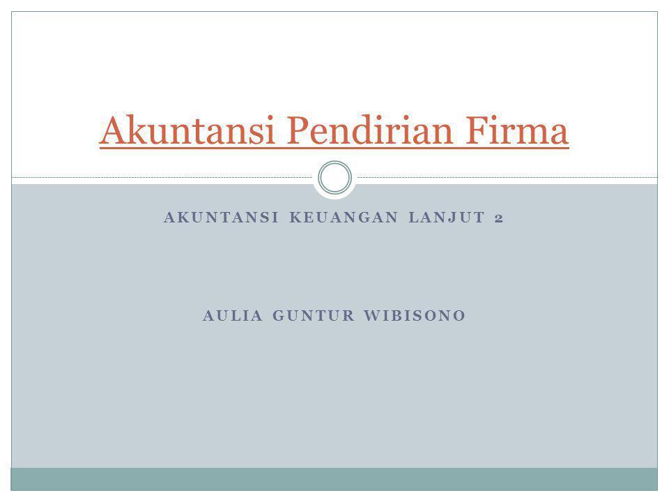 AKUNTANSI KEUANGAN LANJUT 2 AULIA GUNTUR WIBISONO Akuntansi Pendirian Firma