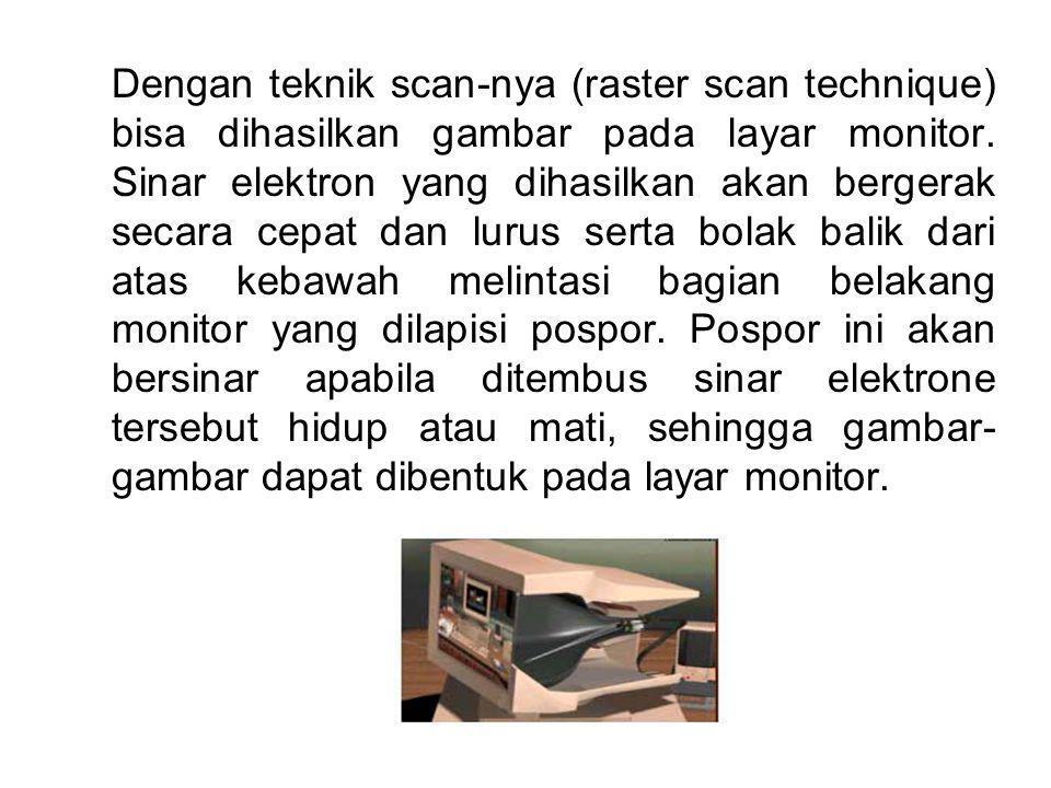 Dengan teknik scan-nya (raster scan technique) bisa dihasilkan gambar pada layar monitor. Sinar elektron yang dihasilkan akan bergerak secara cepat da