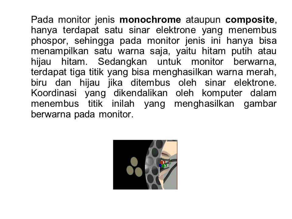 Pada monitor jenis monochrome ataupun composite, hanya terdapat satu sinar elektrone yang menembus phospor, sehingga pada monitor jenis ini hanya bisa