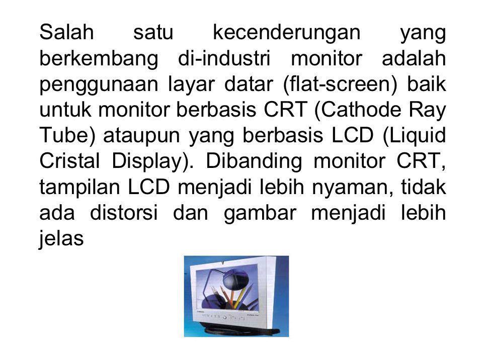 Salah satu kecenderungan yang berkembang di-industri monitor adalah penggunaan layar datar (flat-screen) baik untuk monitor berbasis CRT (Cathode Ray