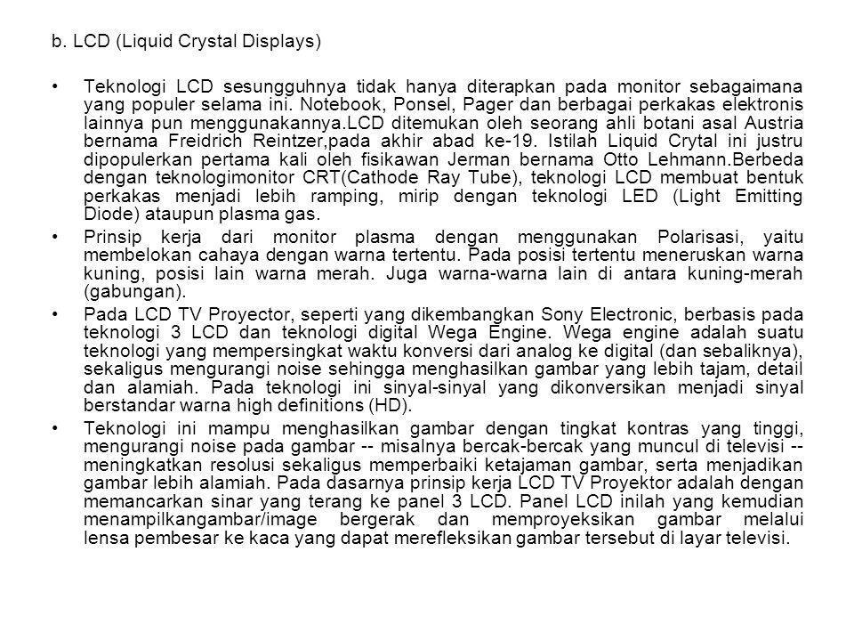 b. LCD (Liquid Crystal Displays) Teknologi LCD sesungguhnya tidak hanya diterapkan pada monitor sebagaimana yang populer selama ini. Notebook, Ponsel,