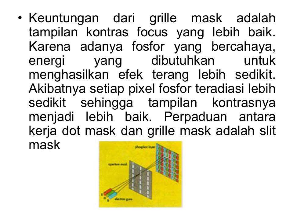 Keuntungan dari grille mask adalah tampilan kontras focus yang lebih baik. Karena adanya fosfor yang bercahaya, energi yang dibutuhkan untuk menghasil