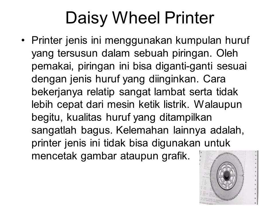 Daisy Wheel Printer Printer jenis ini menggunakan kumpulan huruf yang tersusun dalam sebuah piringan. Oleh pemakai, piringan ini bisa diganti-ganti se