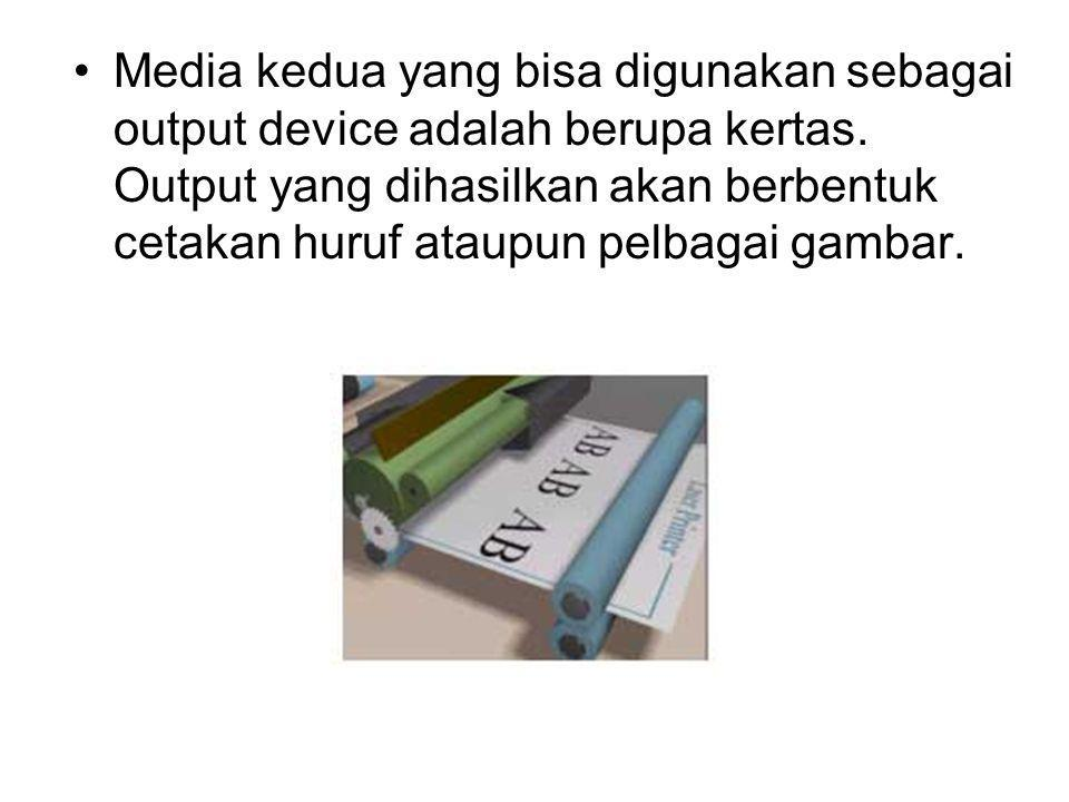Media kedua yang bisa digunakan sebagai output device adalah berupa kertas. Output yang dihasilkan akan berbentuk cetakan huruf ataupun pelbagai gamba