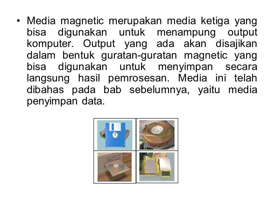 Media magnetic merupakan media ketiga yang bisa digunakan untuk menampung output komputer. Output yang ada akan disajikan dalam bentuk guratan-guratan