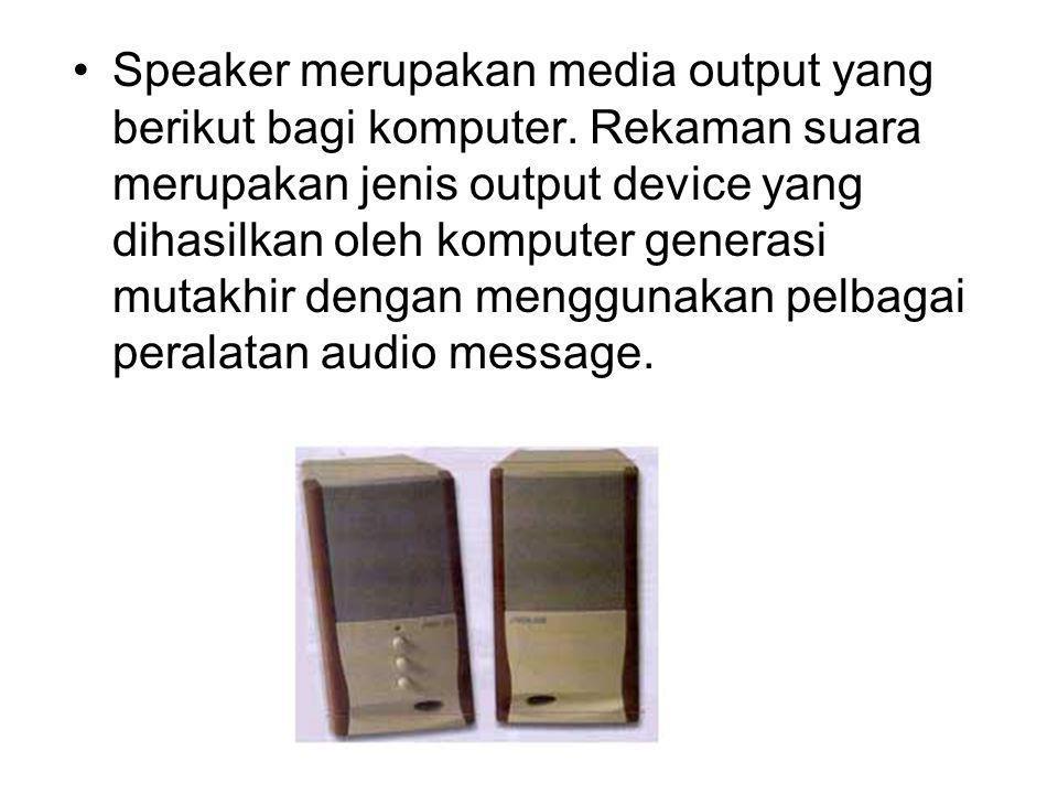 Speaker merupakan media output yang berikut bagi komputer. Rekaman suara merupakan jenis output device yang dihasilkan oleh komputer generasi mutakhir