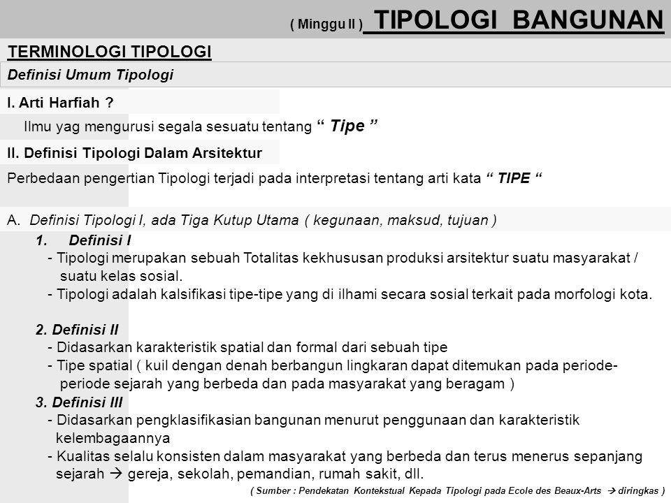 "( Minggu II ) TIPOLOGI BANGUNAN TERMINOLOGI TIPOLOGI Definisi Umum Tipologi I. Arti Harfiah ? Ilmu yag mengurusi segala sesuatu tentang "" Tipe "" II. D"