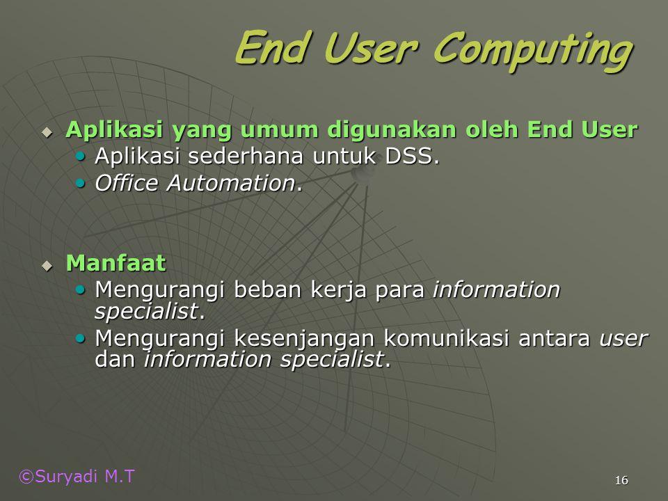©Suryadi M.T 16 End User Computing  Aplikasi yang umum digunakan oleh End User Aplikasi sederhana untuk DSS. Aplikasi sederhana untuk DSS. Office Aut