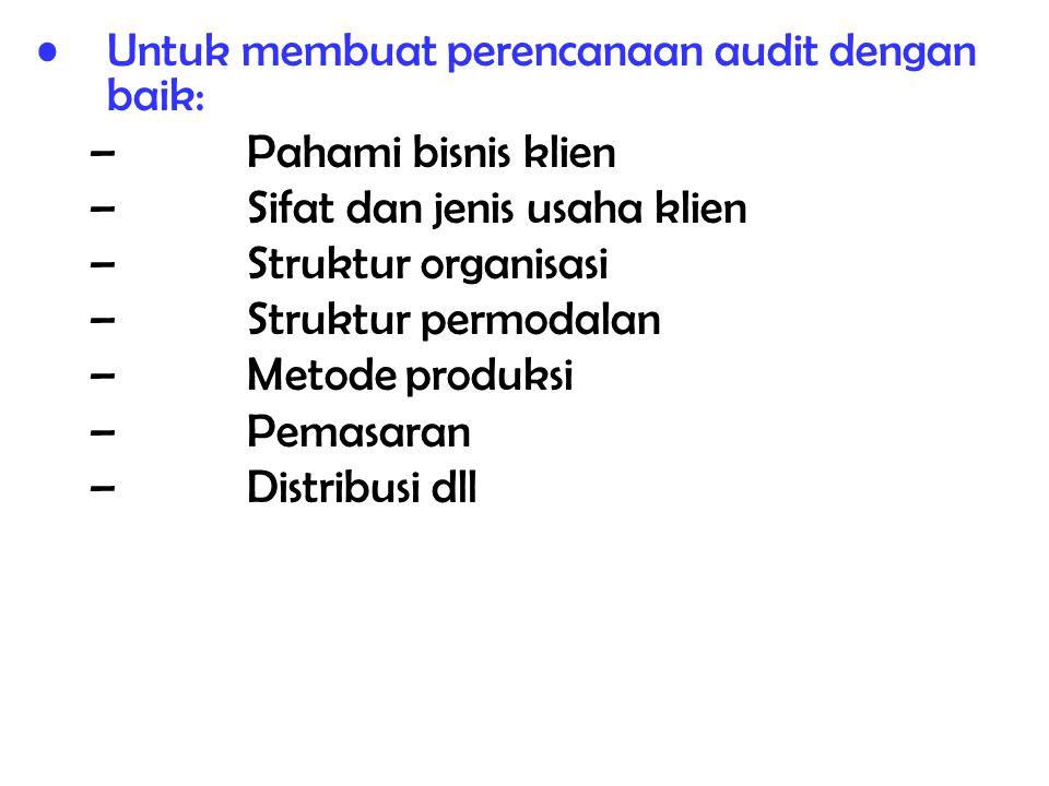 Untuk membuat perencanaan audit dengan baik: –Pahami bisnis klien –Sifat dan jenis usaha klien –Struktur organisasi –Struktur permodalan –Metode produ