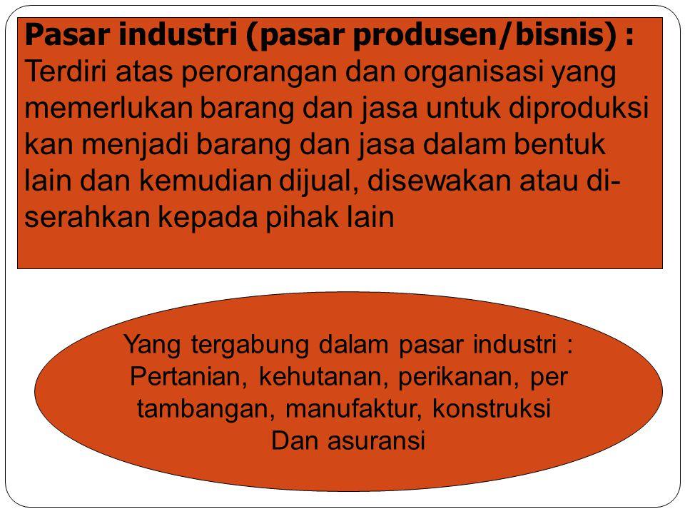 Pasar industri (pasar produsen/bisnis) : Terdiri atas perorangan dan organisasi yang memerlukan barang dan jasa untuk diproduksi kan menjadi barang da
