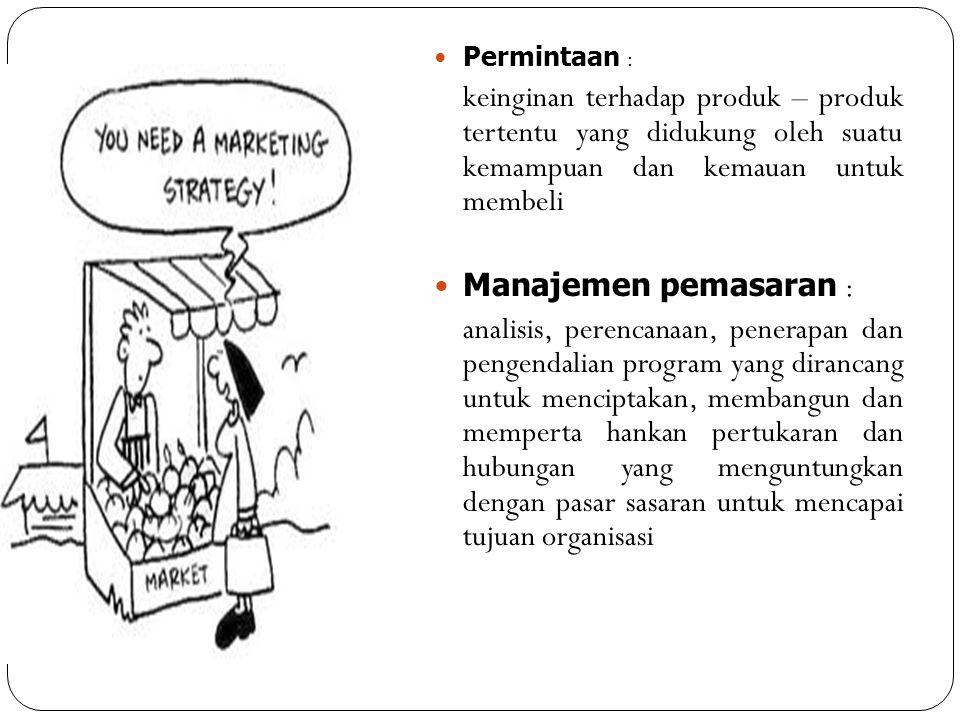 Permintaan : keinginan terhadap produk – produk tertentu yang didukung oleh suatu kemampuan dan kemauan untuk membeli Manajemen pemasaran : analisis,