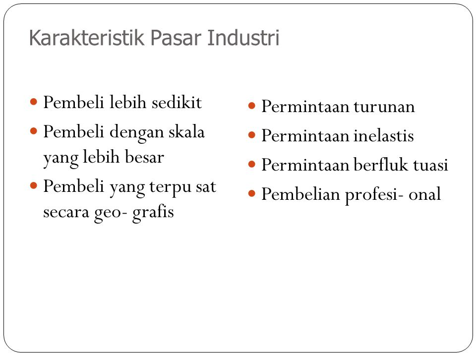 Karakteristik Pasar Industri Pembeli lebih sedikit Pembeli dengan skala yang lebih besar Pembeli yang terpu sat secara geo- grafis Permintaan turunan