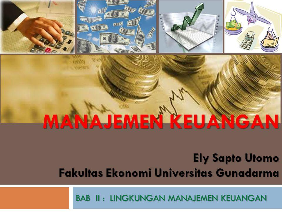 Ely Sapto Utomo Fakultas Ekonomi Universitas Gunadarma BAB II : LINGKUNGAN MANAJEMEN KEUANGAN MANAJEMEN KEUANGAN