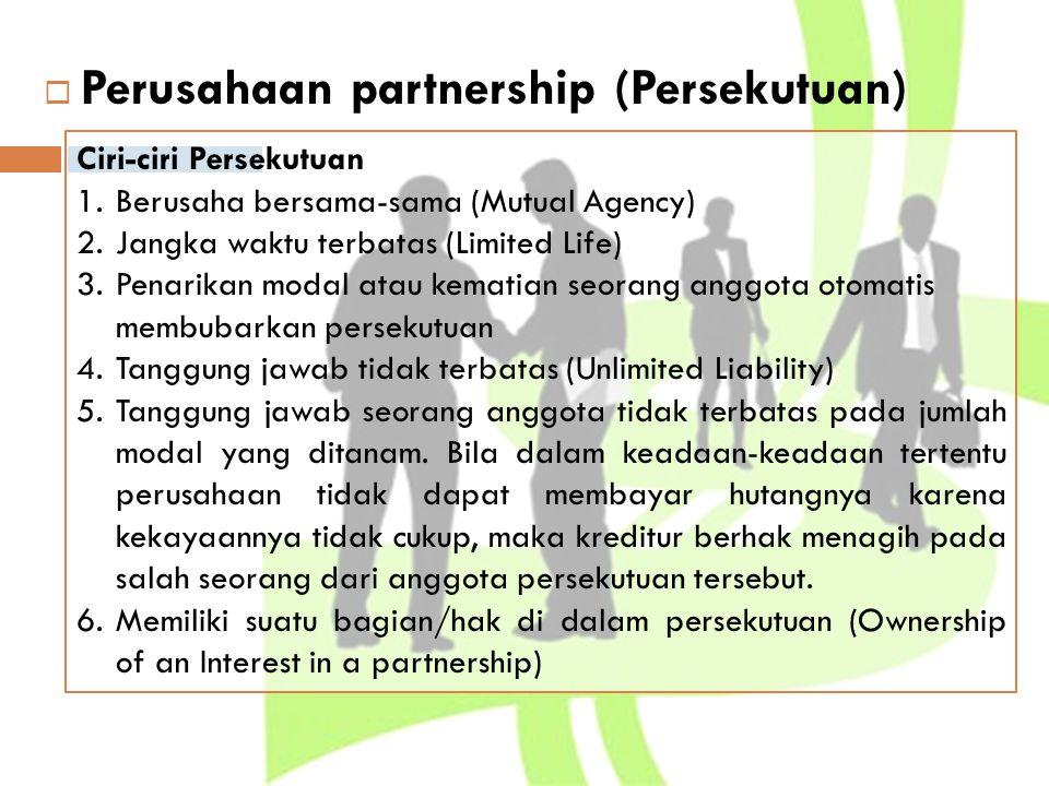  Perusahaan partnership (Persekutuan) Ciri-ciri Persekutuan 1.Berusaha bersama-sama (Mutual Agency) 2.Jangka waktu terbatas (Limited Life) 3.Penarika
