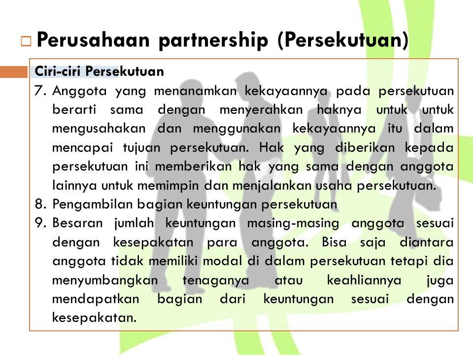  Perusahaan partnership (Persekutuan) Bentuk Persekutuan (partnership)  Persekutuan perdagangan (trading partnership), usaha pokoknya adalah pembuatan, pembelian, dan penjualan barang-barang  Persekutuan jasa-jasa (non trading partnership), tujuan untuk memberikan jasa-jasa karena keahliannya.