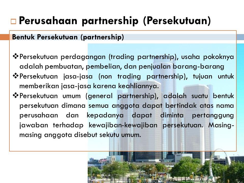  Perusahaan partnership (Persekutuan) Bentuk Persekutuan (partnership)  Persekutuan terbatas (limited partnership) adalah suatu persekutuan dimana aktivitas anggota tertentu dibatasi dan sebaliknya tanggungjawab masing-masing anggota ini dibatasi sampai jumlah tertentu, yang mungkin sejumlah investasi yang telah diberikannya.