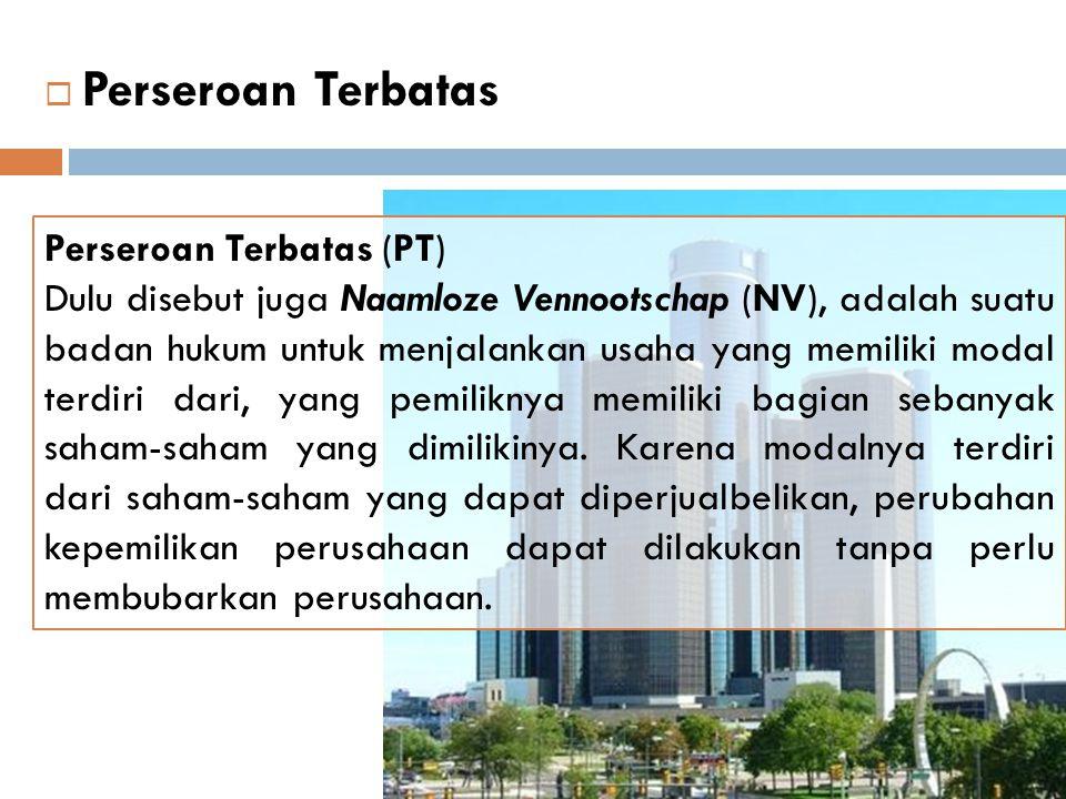  Perseroan Terbatas Perseroan Terbatas (PT) Dulu disebut juga Naamloze Vennootschap (NV), adalah suatu badan hukum untuk menjalankan usaha yang memil