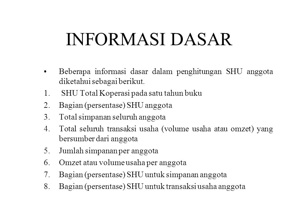 INFORMASI DASAR Beberapa informasi dasar dalam penghitungan SHU anggota diketahui sebagai berikut. 1. SHU Total Koperasi pada satu tahun buku 2.Bagian