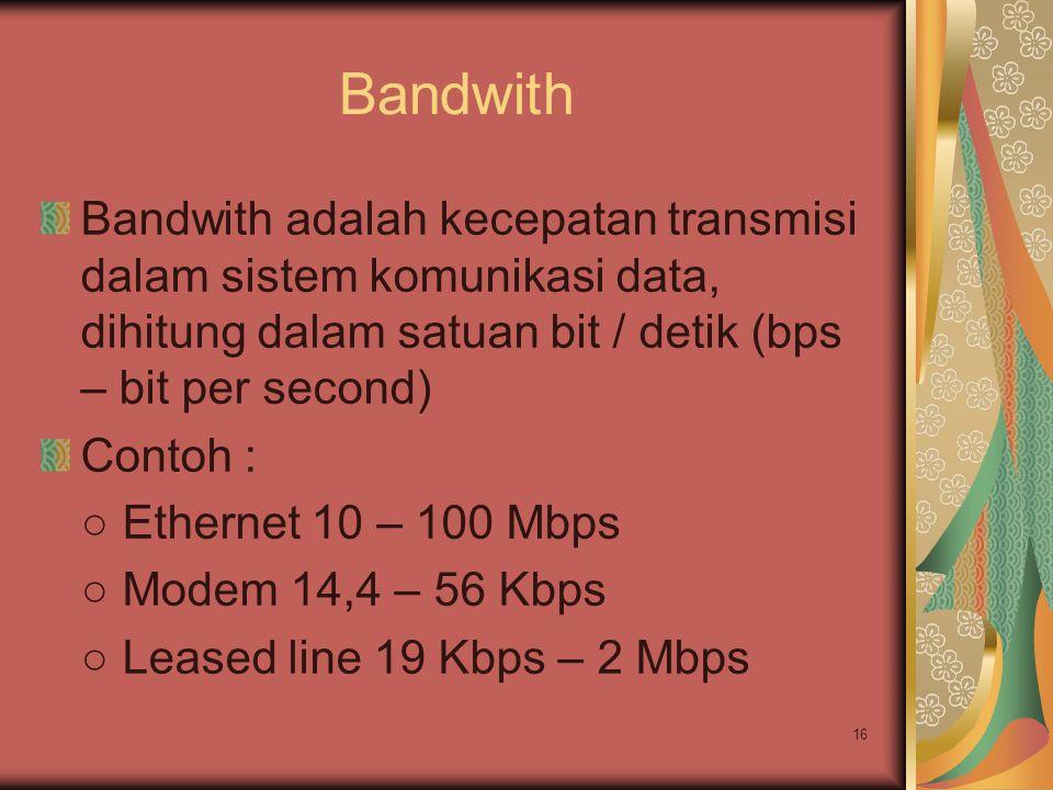 16 Bandwith Bandwith adalah kecepatan transmisi dalam sistem komunikasi data, dihitung dalam satuan bit / detik (bps – bit per second) Contoh : ○ Ethe