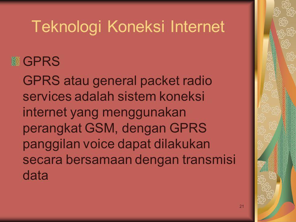 21 Teknologi Koneksi Internet GPRS GPRS atau general packet radio services adalah sistem koneksi internet yang menggunakan perangkat GSM, dengan GPRS