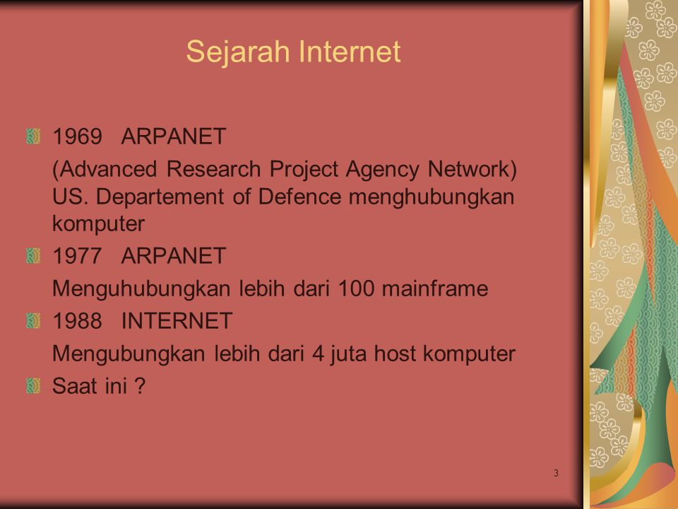 3 Sejarah Internet 1969 ARPANET (Advanced Research Project Agency Network) US. Departement of Defence menghubungkan komputer 1977 ARPANET Menguhubungk