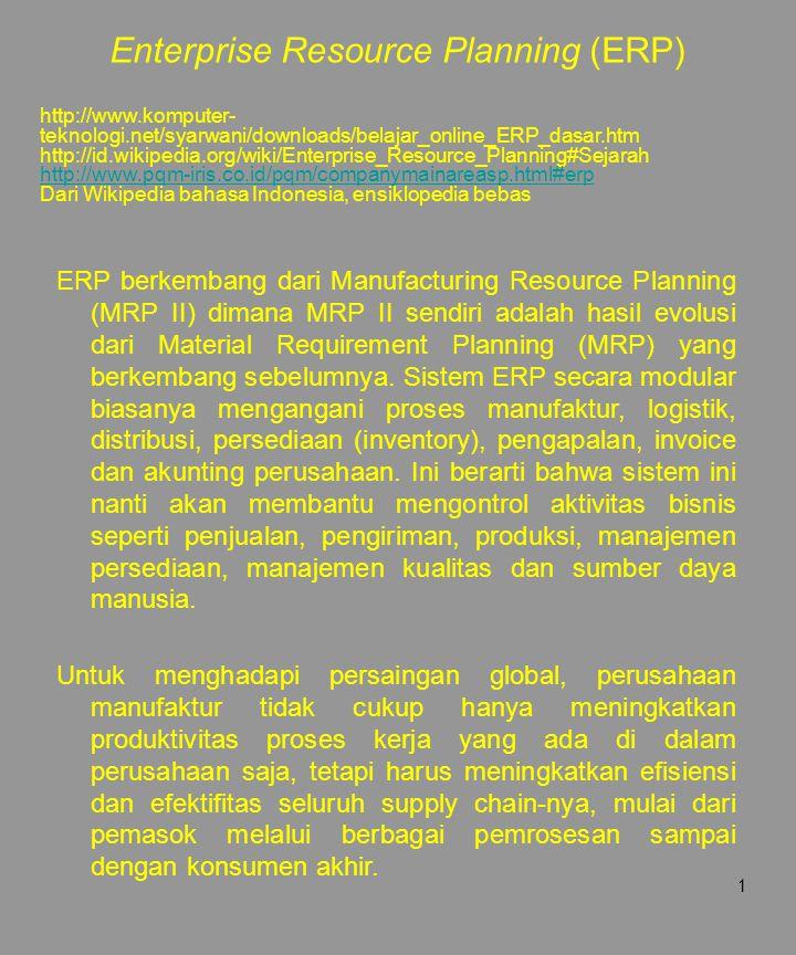 1 ERP berkembang dari Manufacturing Resource Planning (MRP II) dimana MRP II sendiri adalah hasil evolusi dari Material Requirement Planning (MRP) yan