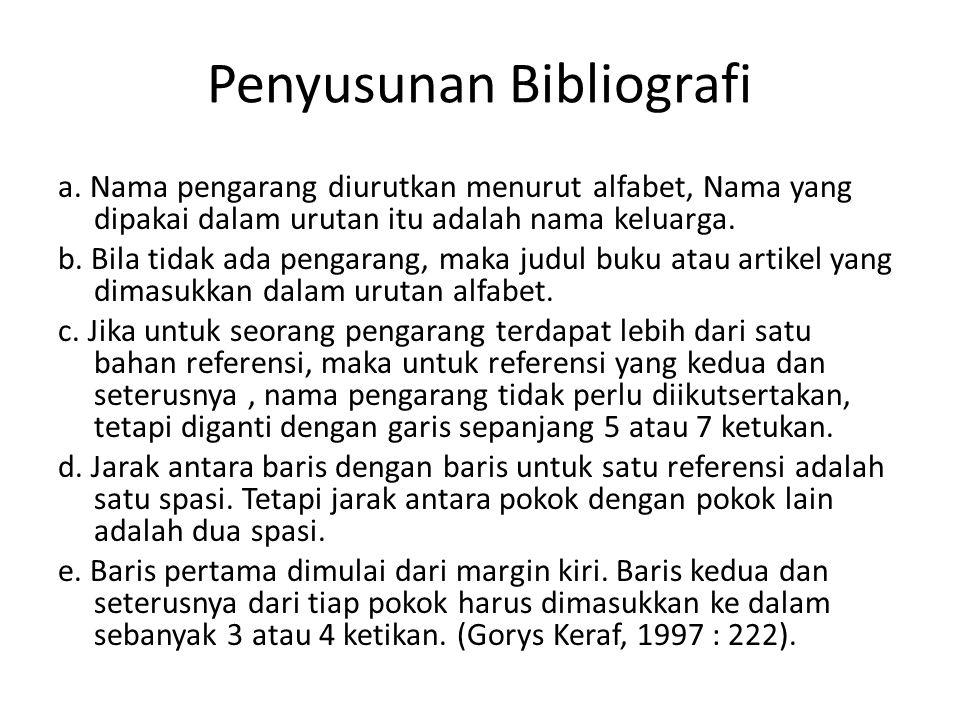 Penyusunan Bibliografi a. Nama pengarang diurutkan menurut alfabet, Nama yang dipakai dalam urutan itu adalah nama keluarga. b. Bila tidak ada pengara