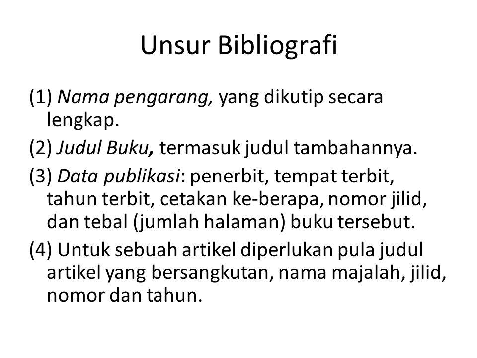 Unsur Bibliografi (1) Nama pengarang, yang dikutip secara lengkap. (2) Judul Buku, termasuk judul tambahannya. (3) Data publikasi: penerbit, tempat te