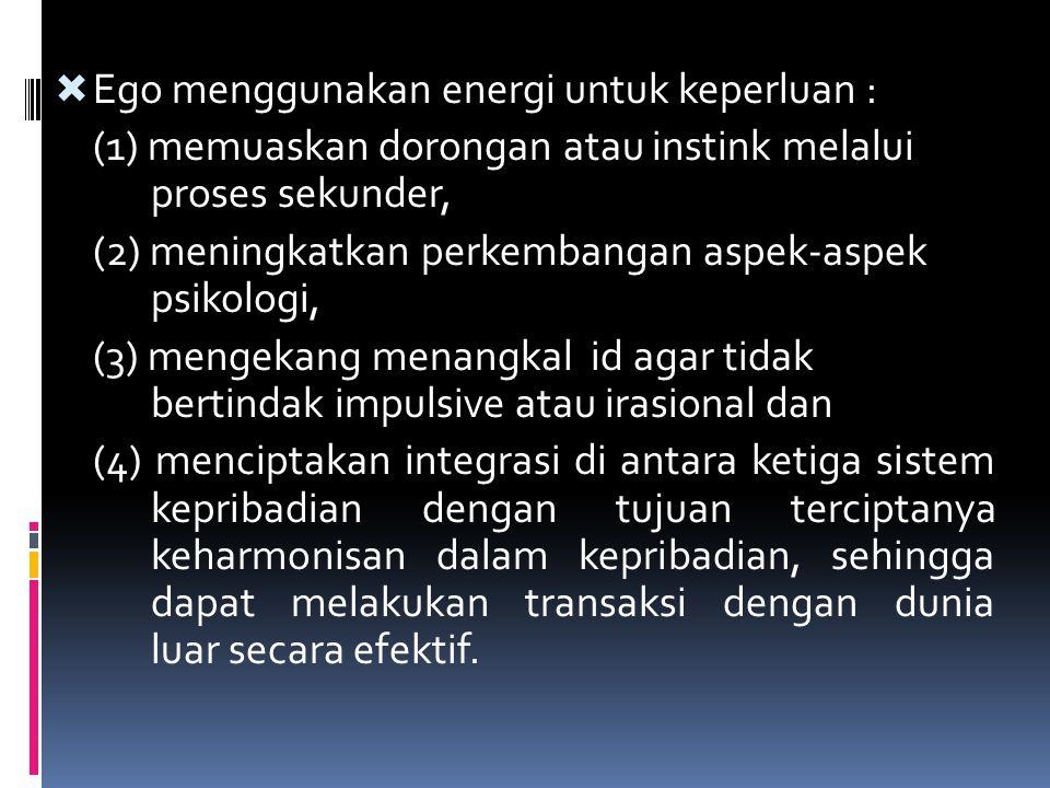  Ego menggunakan energi untuk keperluan : (1) memuaskan dorongan atau instink melalui proses sekunder, (2) meningkatkan perkembangan aspek-aspek psik