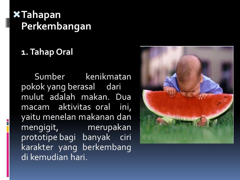  Tahapan Perkembangan 1. Tahap Oral Sumber kenikmatan pokok yang berasal dari mulut adalah makan. Dua macam aktivitas oral ini, yaitu menelan makanan