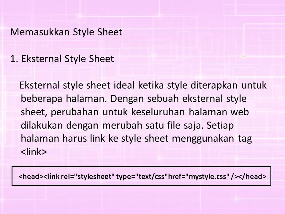 Memasukkan Style Sheet 1. Eksternal Style Sheet Eksternal style sheet ideal ketika style diterapkan untuk beberapa halaman. Dengan sebuah eksternal st