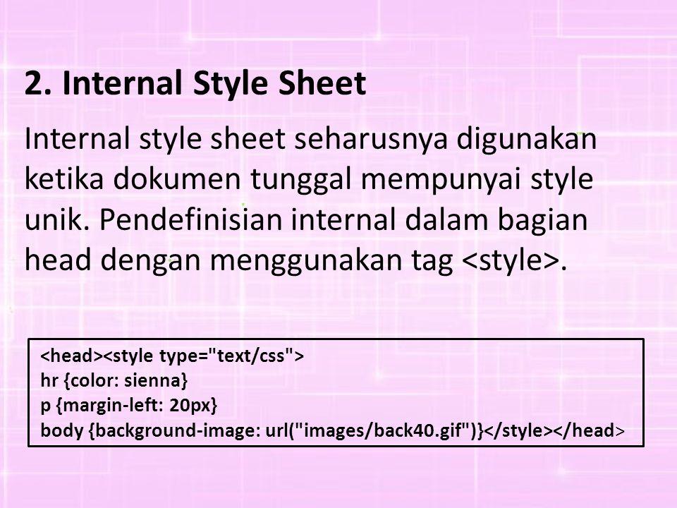 2.Internal Style Sheet Internal style sheet seharusnya digunakan ketika dokumen tunggal mempunyai style unik.