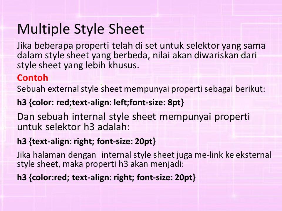 Multiple Style Sheet Jika beberapa properti telah di set untuk selektor yang sama dalam style sheet yang berbeda, nilai akan diwariskan dari style sheet yang lebih khusus.