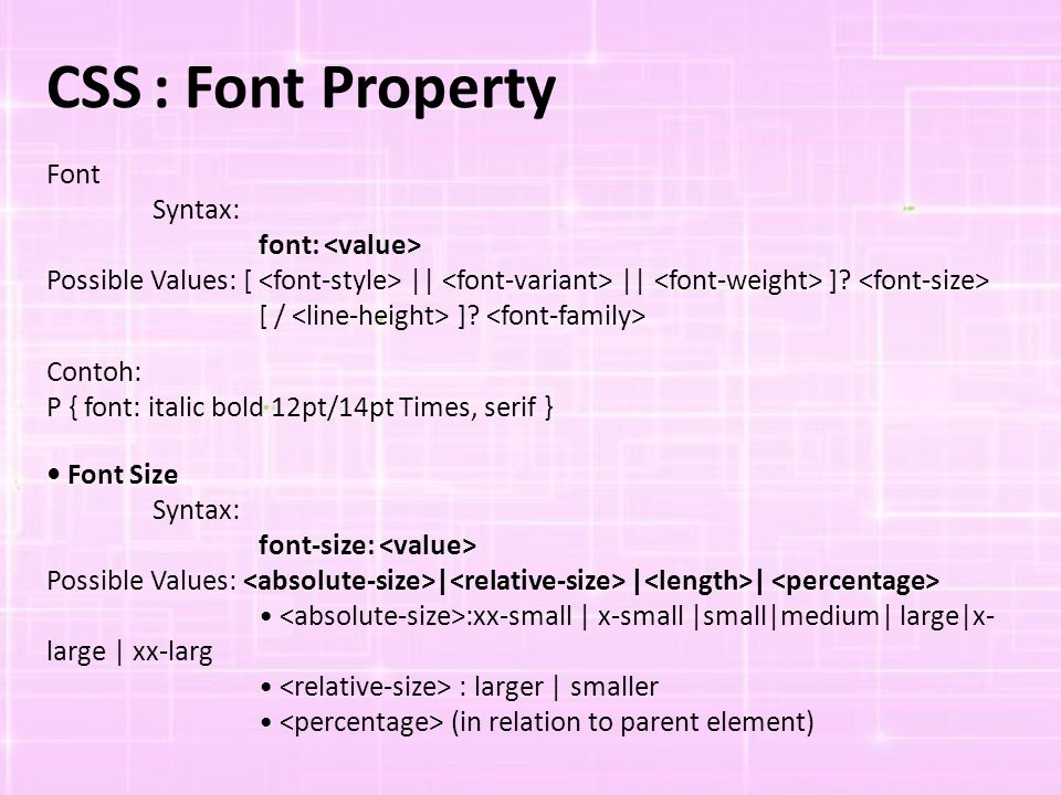 CSS: Font Property Font Syntax: font: Possible Values: [ || || ]? [ / ]? Contoh: P { font: italic bold 12pt/14pt Times, serif } Font Size Syntax: font