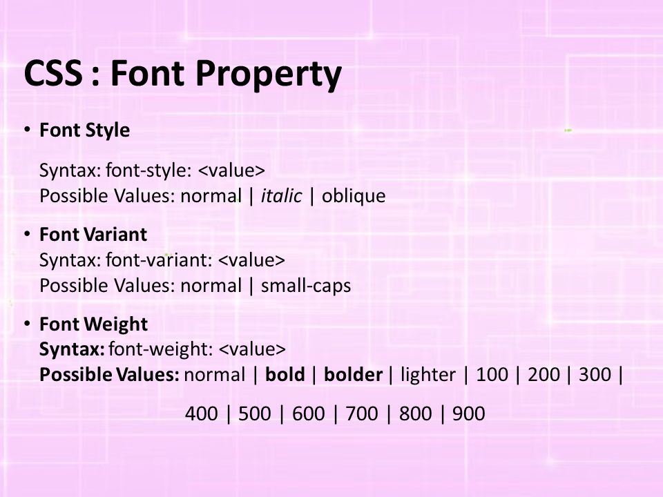 CSS: Font Property Font Style Syntax: font-style: Possible Values: normal | italic | oblique Font Variant Syntax: font-variant: Possible Values: normal | small-caps Font Weight Syntax: font-weight: Possible Values: normal | bold | bolder | lighter | 100 | 200 | 300 | 400 | 500 | 600 | 700 | 800 | 900